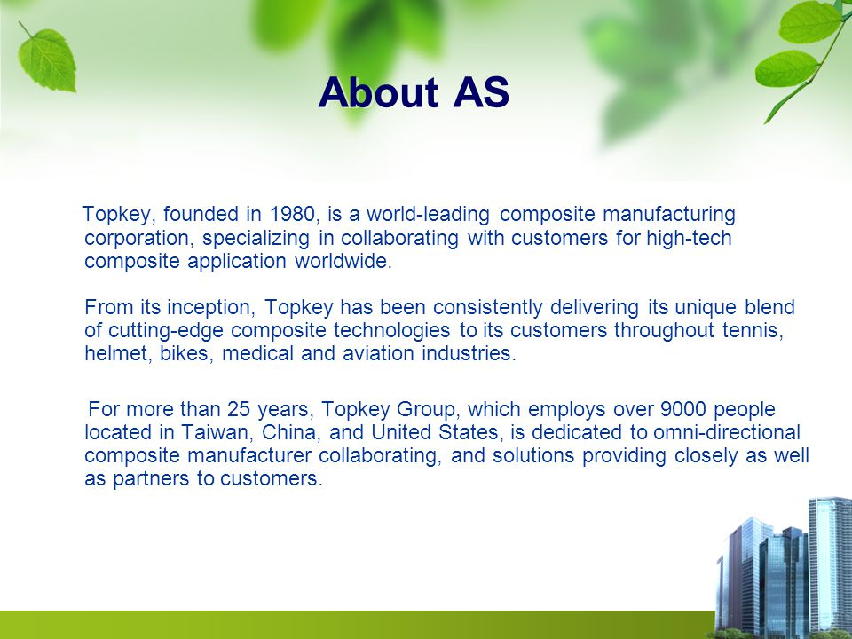 About AS Topkey, founded in 1980, is a world-leading composite manufacturing corporation, specializing in collaborating with customers for high-tech composite application worldwide.