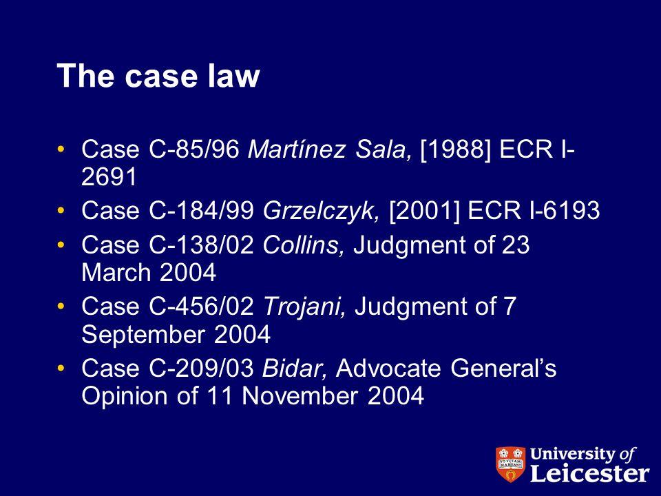 The case law Case C-85/96 Martínez Sala, [1988] ECR I- 2691 Case C-184/99 Grzelczyk, [2001] ECR I-6193 Case C-138/02 Collins, Judgment of 23 March 2004 Case C-456/02 Trojani, Judgment of 7 September 2004 Case C-209/03 Bidar, Advocate General's Opinion of 11 November 2004
