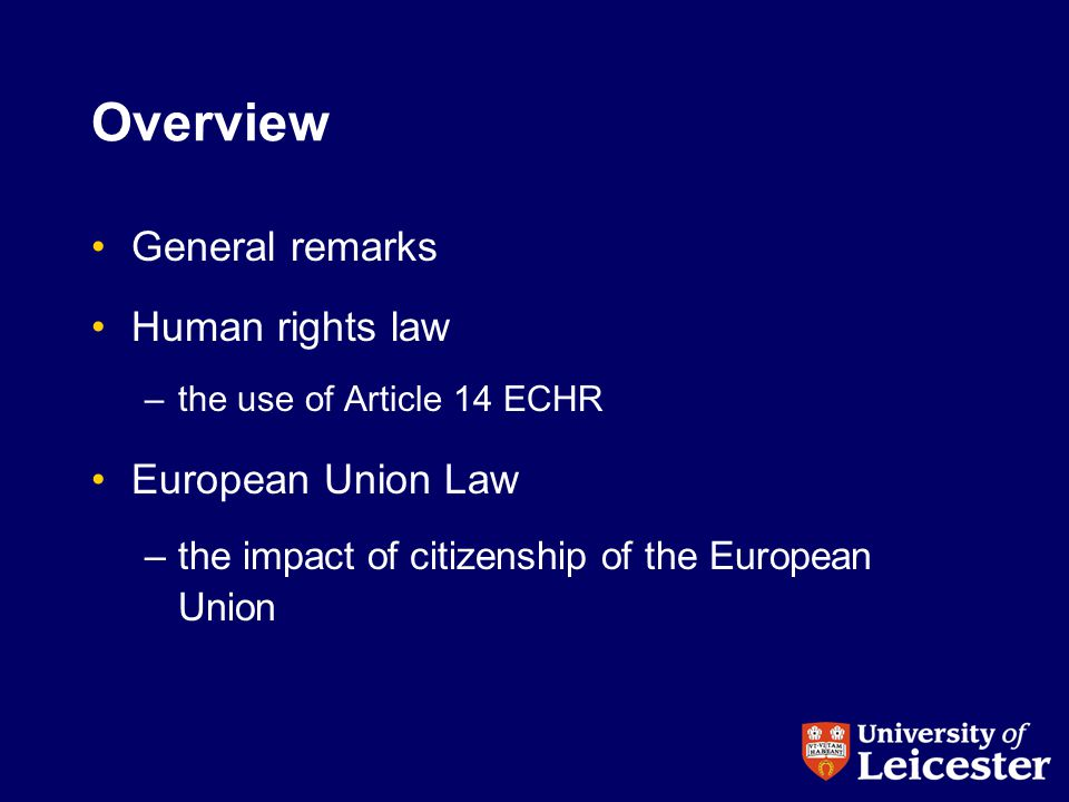 Overview General remarks Human rights law –the use of Article 14 ECHR European Union Law –the impact of citizenship of the European Union