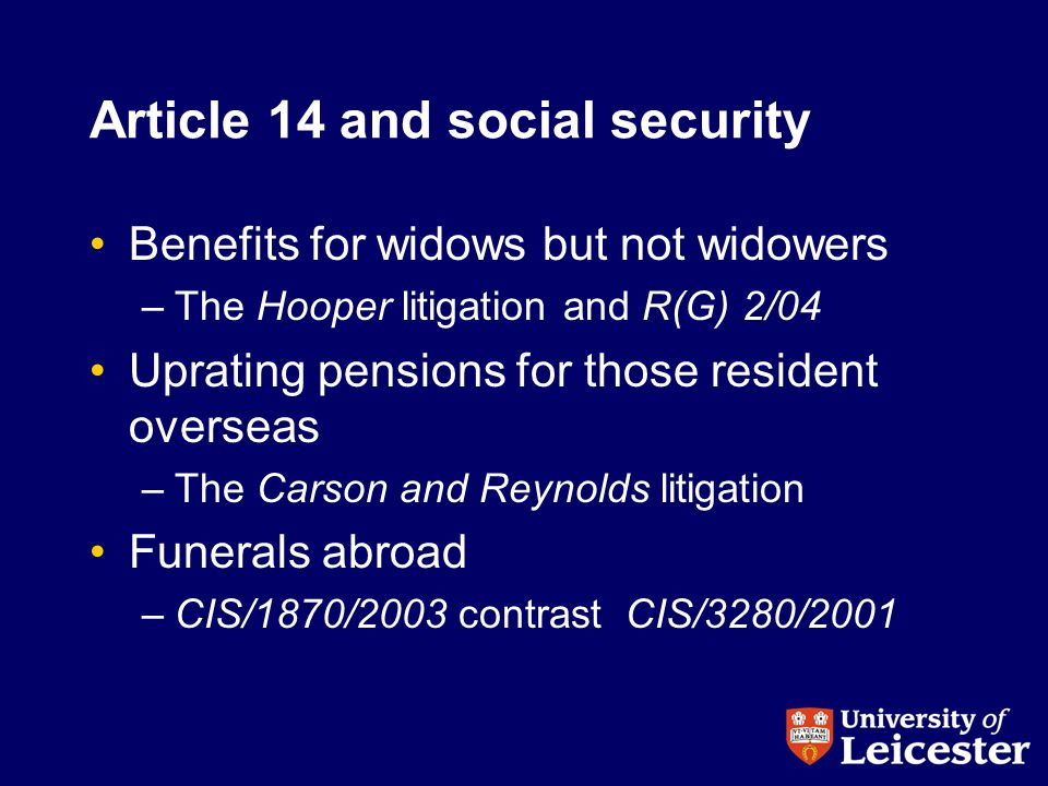 Article 14 and social security Benefits for widows but not widowers –The Hooper litigation and R(G) 2/04 Uprating pensions for those resident overseas –The Carson and Reynolds litigation Funerals abroad –CIS/1870/2003 contrast CIS/3280/2001