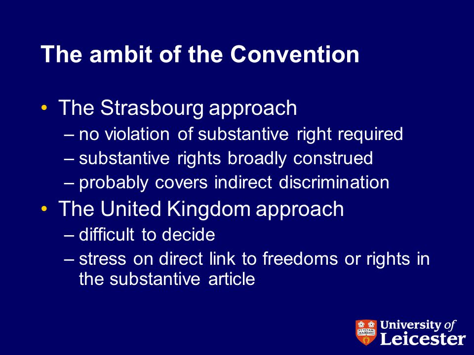The ambit of the Convention The Strasbourg approach –no violation of substantive right required –substantive rights broadly construed –probably covers indirect discrimination The United Kingdom approach –difficult to decide –stress on direct link to freedoms or rights in the substantive article