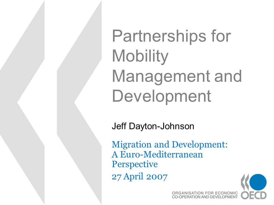 Partnerships for Mobility Management and Development Migration and Development: A Euro-Mediterranean Perspective 27 April 2007 Jeff Dayton-Johnson