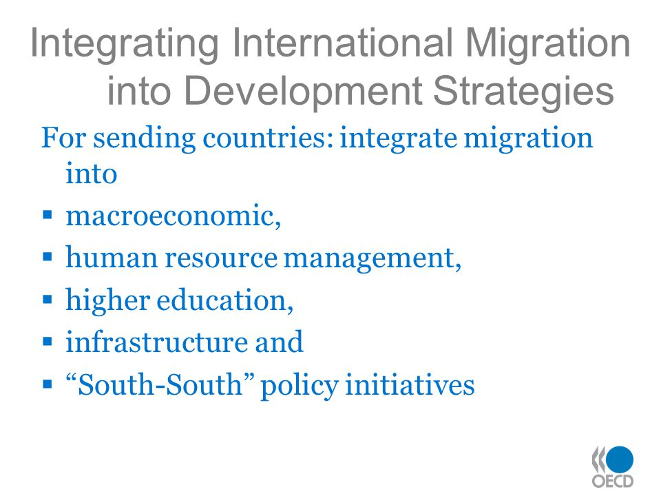 Integrating International Migration into Development Strategies For sending countries: integrate migration into  macroeconomic,  human resource management,  higher education,  infrastructure and  South-South policy initiatives