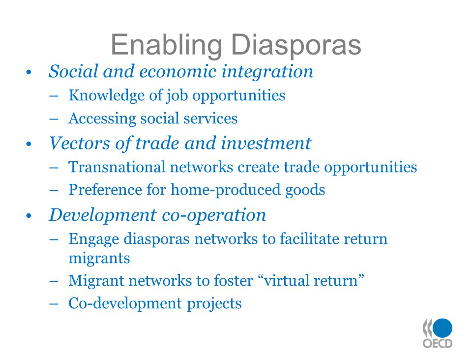 Enabling Diasporas Social and economic integration –Knowledge of job opportunities –Accessing social services Vectors of trade and investment –Transnational networks create trade opportunities –Preference for home-produced goods Development co-operation –Engage diasporas networks to facilitate return migrants –Migrant networks to foster virtual return –Co-development projects