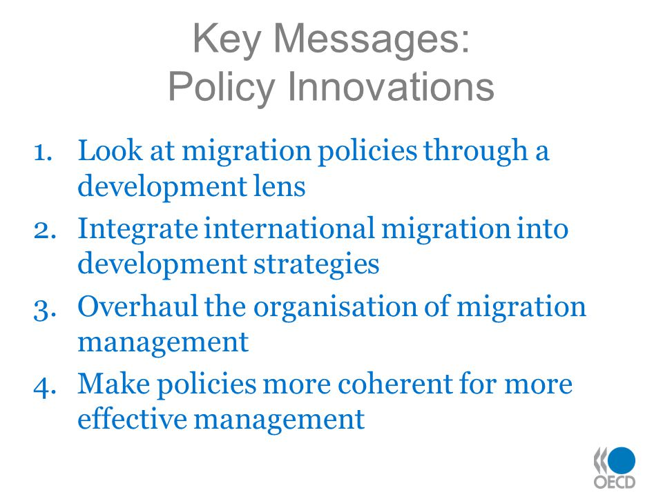 Key Messages: Policy Innovations 1.Look at migration policies through a development lens 2.Integrate international migration into development strategies 3.Overhaul the organisation of migration management 4.Make policies more coherent for more effective management