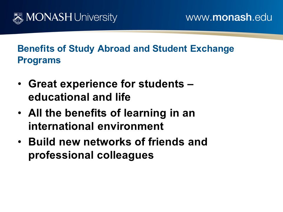 Benefits of Study Abroad and Student Exchange Programs Great experience for students – educational and life All the benefits of learning in an international environment Build new networks of friends and professional colleagues