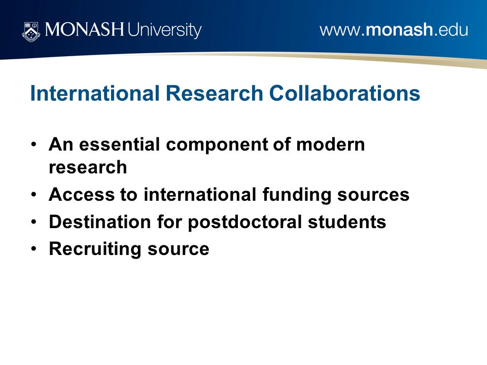 International Research Collaborations An essential component of modern research Access to international funding sources Destination for postdoctoral students Recruiting source
