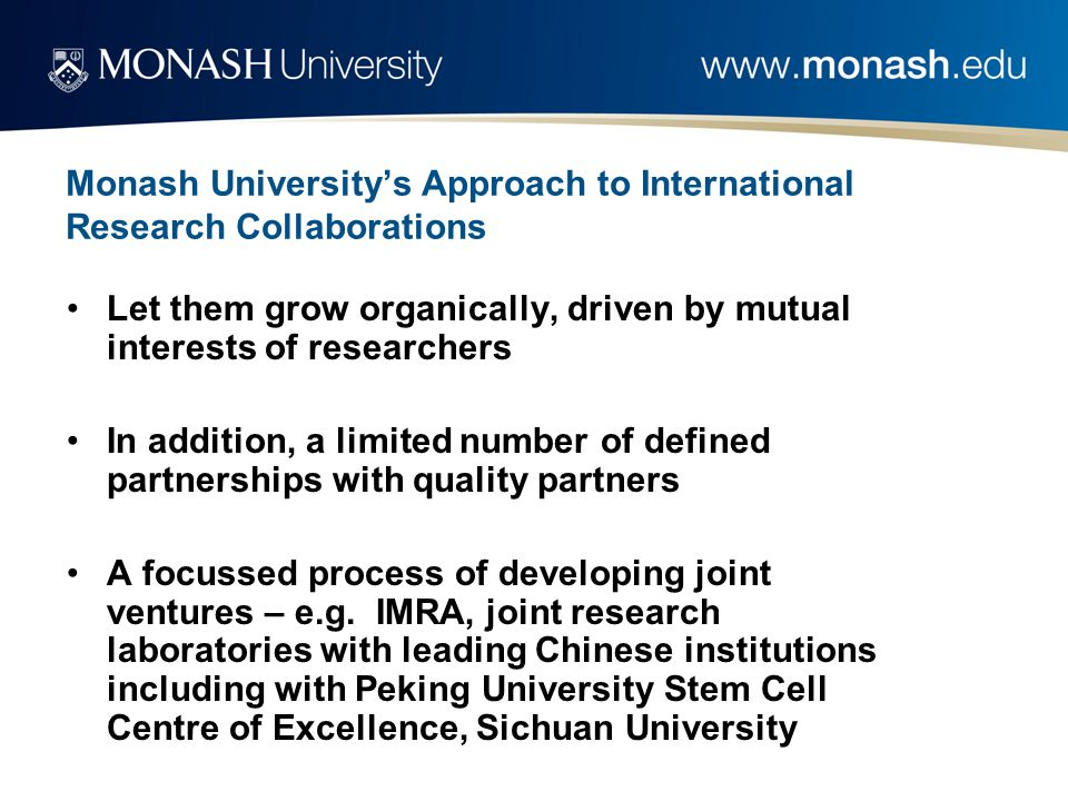 Monash University's Approach to International Research Collaborations Let them grow organically, driven by mutual interests of researchers In addition, a limited number of defined partnerships with quality partners A focussed process of developing joint ventures – e.g.