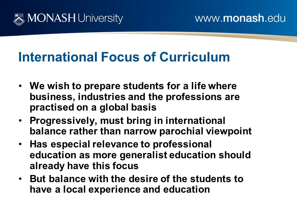 International Focus of Curriculum We wish to prepare students for a life where business, industries and the professions are practised on a global basis Progressively, must bring in international balance rather than narrow parochial viewpoint Has especial relevance to professional education as more generalist education should already have this focus But balance with the desire of the students to have a local experience and education
