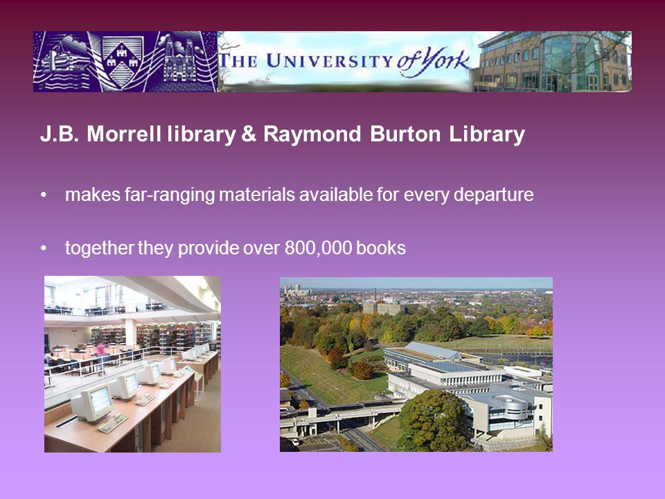 J.B. Morrell library & Raymond Burton Library makes far-ranging materials available for every departure together they provide over 800,000 books