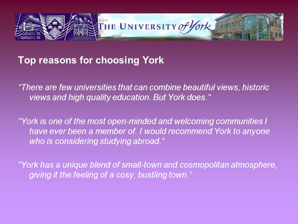 Top reasons for choosing York There are few universities that can combine beautiful views, historic views and high quality education.