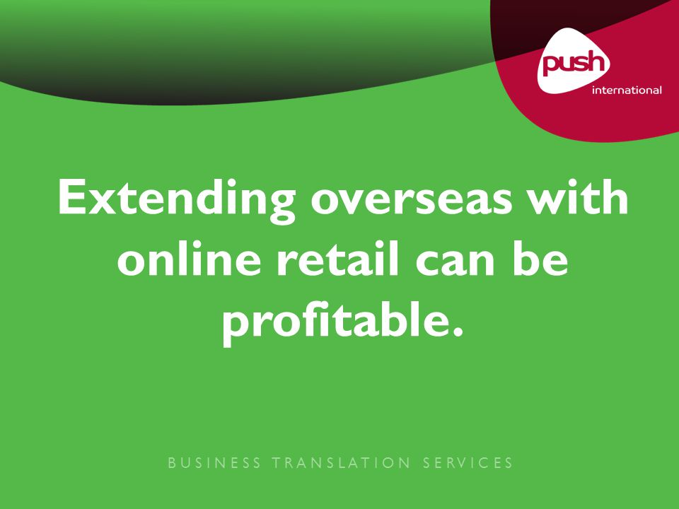 B U S I N E S S T R A N S L A T I O N S E R V I C E S Extending overseas with online retail can be profitable.