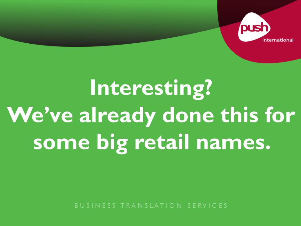 B U S I N E S S T R A N S L A T I O N S E R V I C E S Interesting? We've already done this for some big retail names.