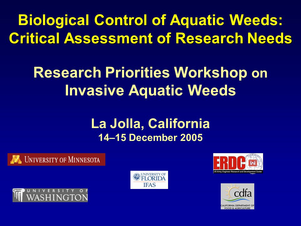 Control Critical Assessment of Research Needs Biological Control of Aquatic Weeds: Critical Assessment of Research Needs Research Priorities Workshop on Invasive Aquatic Weeds La Jolla, California 14–15 December 2005