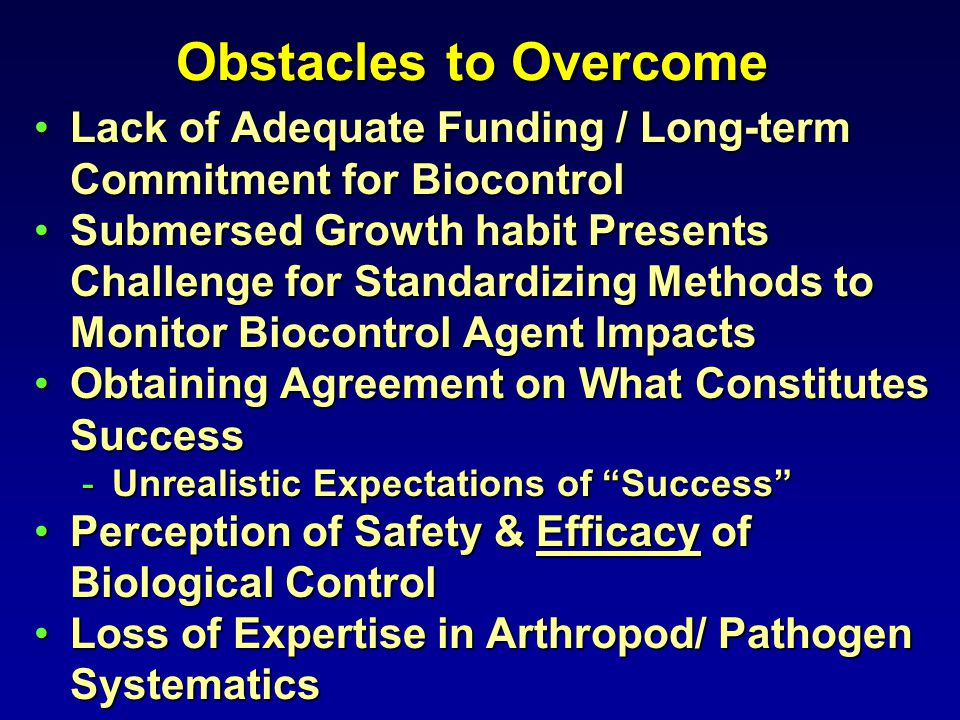 Obstacles to Overcome Lack of Adequate Funding / Long-term Commitment for BiocontrolLack of Adequate Funding / Long-term Commitment for Biocontrol Submersed Growth habit Presents Challenge for Standardizing Methods to Monitor Biocontrol Agent ImpactsSubmersed Growth habit Presents Challenge for Standardizing Methods to Monitor Biocontrol Agent Impacts Obtaining Agreement on What Constitutes SuccessObtaining Agreement on What Constitutes Success -Unrealistic Expectations of Success Perception of Safety & Efficacy of Biological ControlPerception of Safety & Efficacy of Biological Control Loss of Expertise in Arthropod/ Pathogen SystematicsLoss of Expertise in Arthropod/ Pathogen Systematics