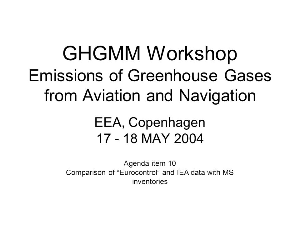 GHGMM Workshop Emissions of Greenhouse Gases from Aviation and Navigation EEA, Copenhagen 17 - 18 MAY 2004 Agenda item 10 Comparison of Eurocontrol and IEA data with MS inventories