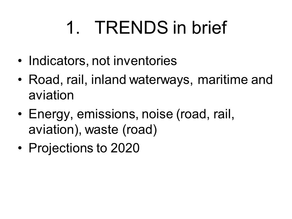 1.TRENDS in brief Indicators, not inventories Road, rail, inland waterways, maritime and aviation Energy, emissions, noise (road, rail, aviation), waste (road) Projections to 2020