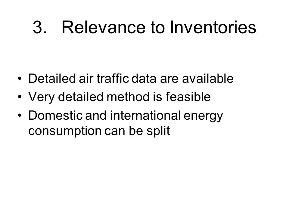 3.Relevance to Inventories Detailed air traffic data are available Very detailed method is feasible Domestic and international energy consumption can be split