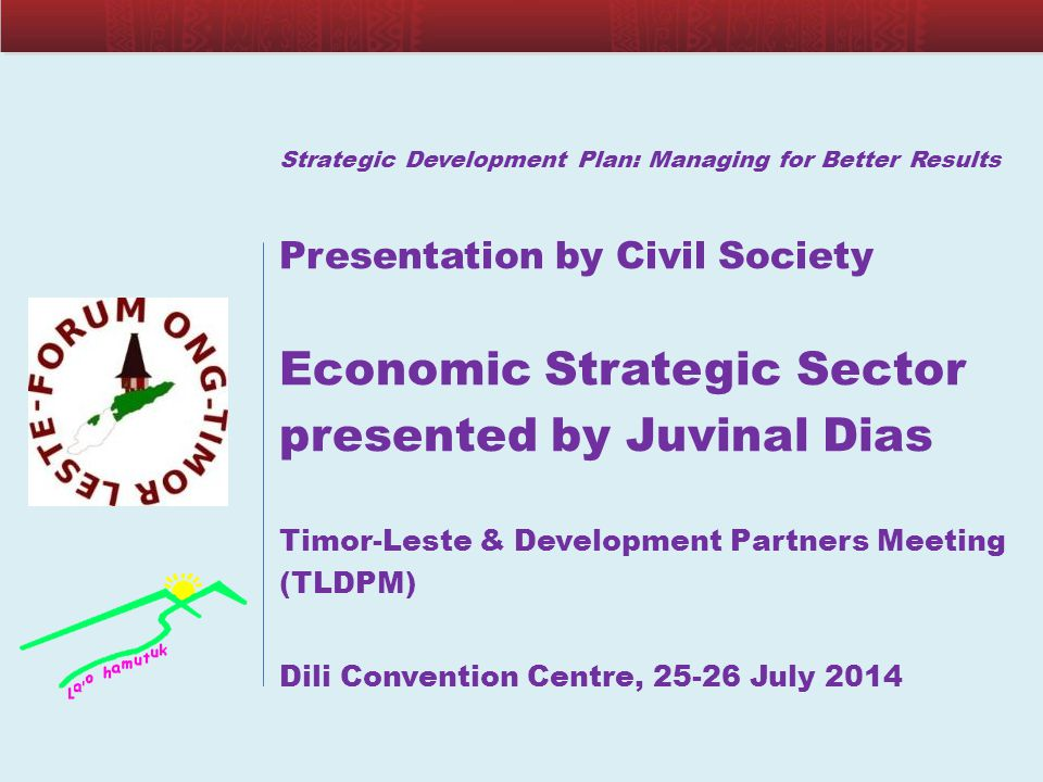 Strategic Development Plan: Managing for Better Results Presentation by Civil Society Economic Strategic Sector presented by Juvinal Dias Timor-Leste & Development Partners Meeting (TLDPM) Dili Convention Centre, 25-26 July 2014