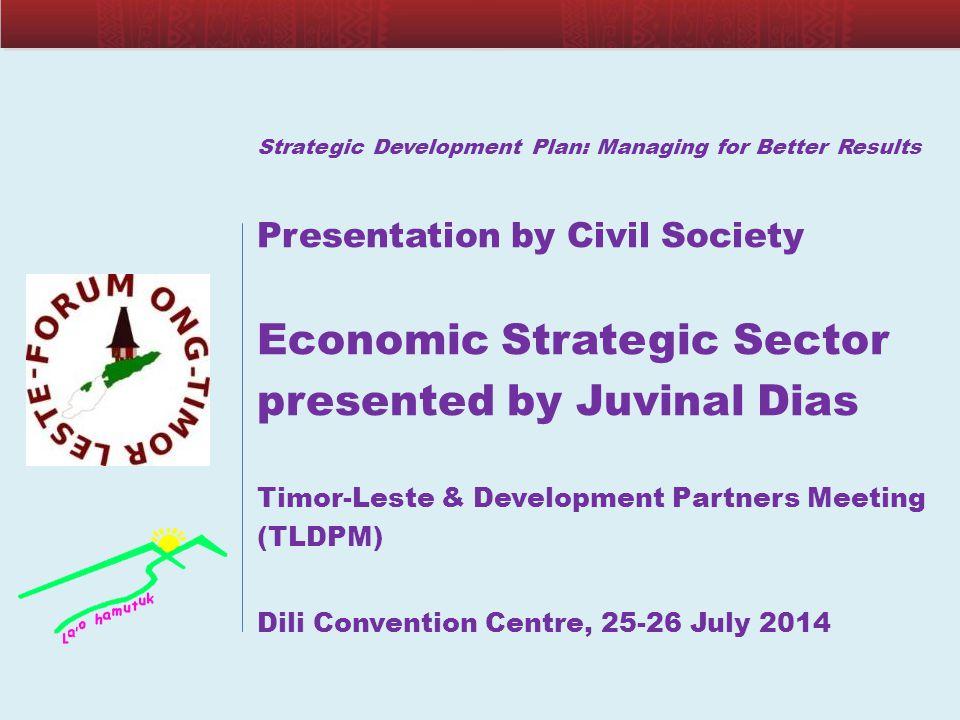 Strategic Development Plan: Managing for Better Results Presentation by Civil Society Economic Strategic Sector presented by Juvinal Dias Timor-Leste
