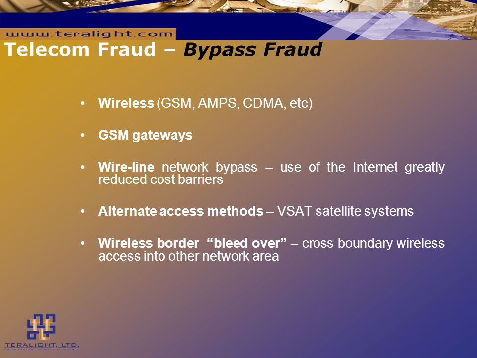Telecom Fraud – Bypass Fraud Wireless (GSM, AMPS, CDMA, etc) GSM gateways Wire-line network bypass – use of the Internet greatly reduced cost barriers Alternate access methods – VSAT satellite systems Wireless border bleed over – cross boundary wireless access into other network area