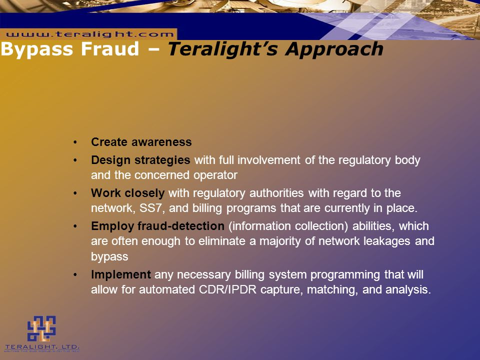 Bypass Fraud – Teralight's Approach Create awareness Design strategies with full involvement of the regulatory body and the concerned operator Work closely with regulatory authorities with regard to the network, SS7, and billing programs that are currently in place.