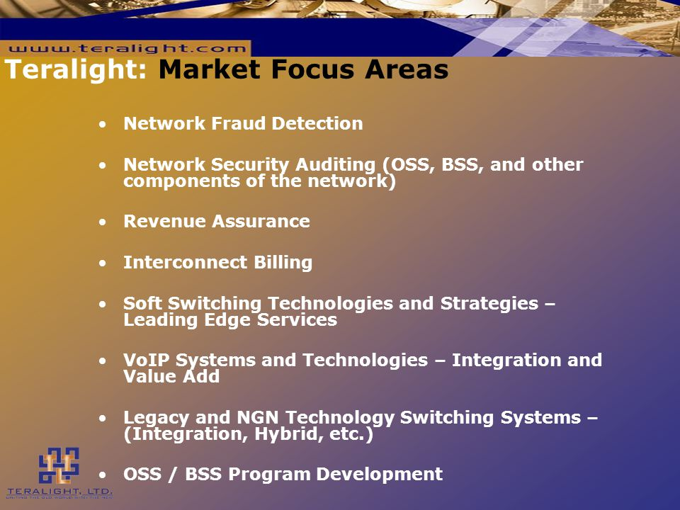 Teralight: Market Focus Areas Network Fraud Detection Network Security Auditing (OSS, BSS, and other components of the network) Revenue Assurance Interconnect Billing Soft Switching Technologies and Strategies – Leading Edge Services VoIP Systems and Technologies – Integration and Value Add Legacy and NGN Technology Switching Systems – (Integration, Hybrid, etc.) OSS / BSS Program Development