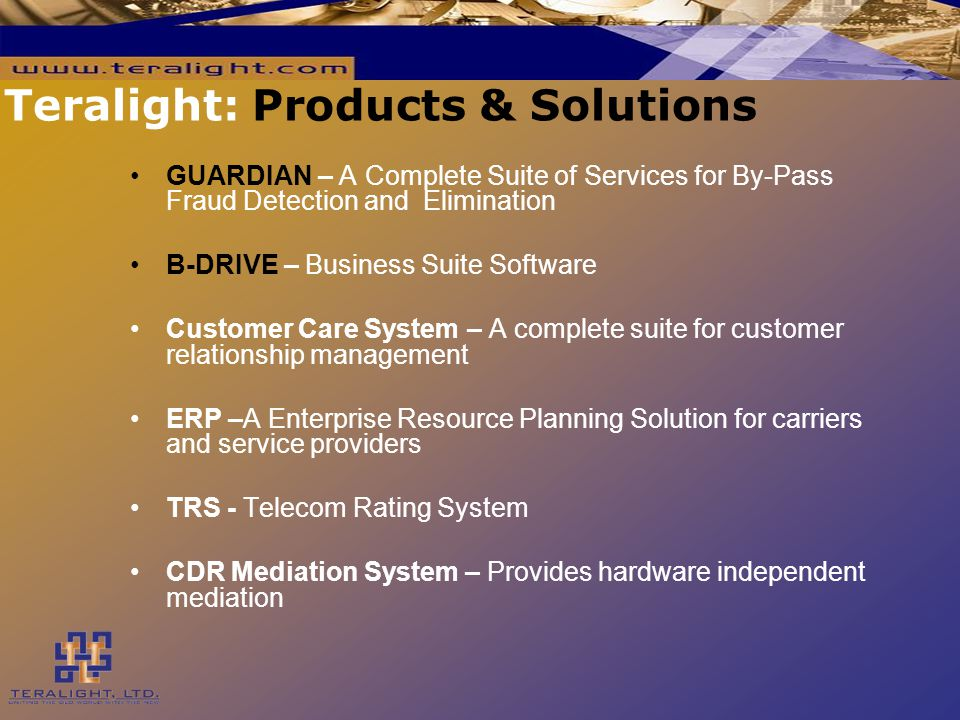 Teralight: Products & Solutions GUARDIAN – A Complete Suite of Services for By-Pass Fraud Detection and Elimination B-DRIVE – Business Suite Software Customer Care System – A complete suite for customer relationship management ERP –A Enterprise Resource Planning Solution for carriers and service providers TRS - Telecom Rating System CDR Mediation System – Provides hardware independent mediation