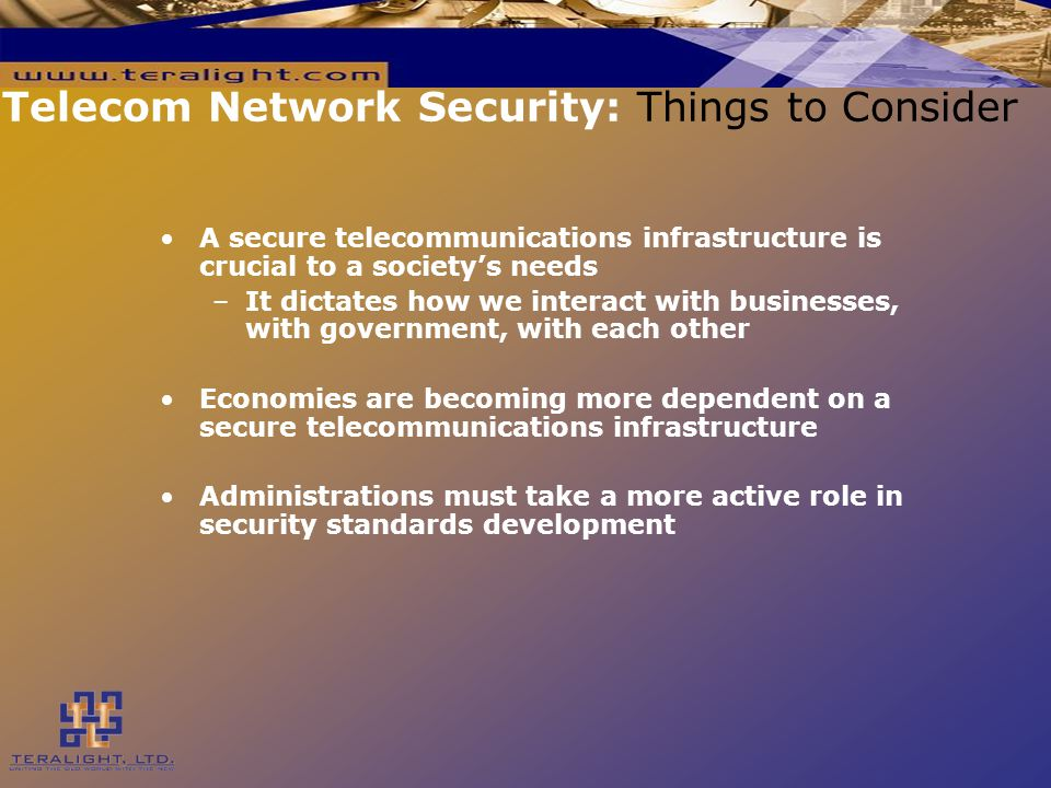 Telecom Network Security: Things to Consider A secure telecommunications infrastructure is crucial to a society's needs –It dictates how we interact with businesses, with government, with each other Economies are becoming more dependent on a secure telecommunications infrastructure Administrations must take a more active role in security standards development
