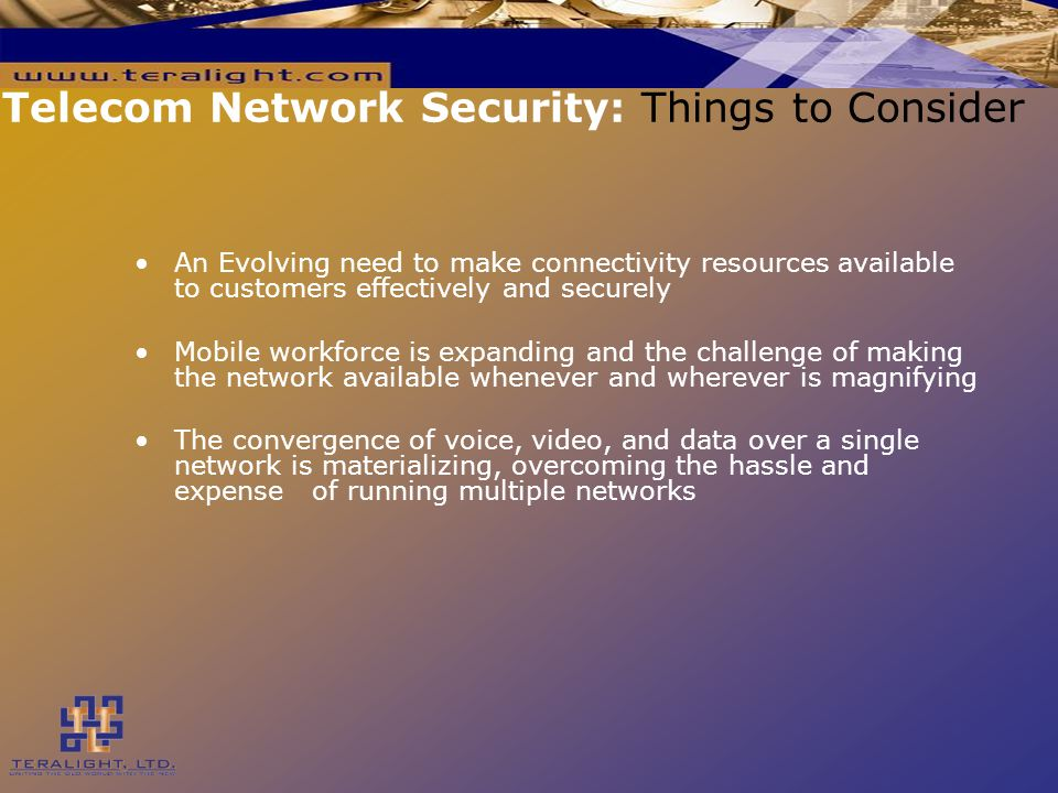 Telecom Network Security: Things to Consider An Evolving need to make connectivity resources available to customers effectively and securely Mobile workforce is expanding and the challenge of making the network available whenever and wherever is magnifying The convergence of voice, video, and data over a single network is materializing, overcoming the hassle and expense of running multiple networks