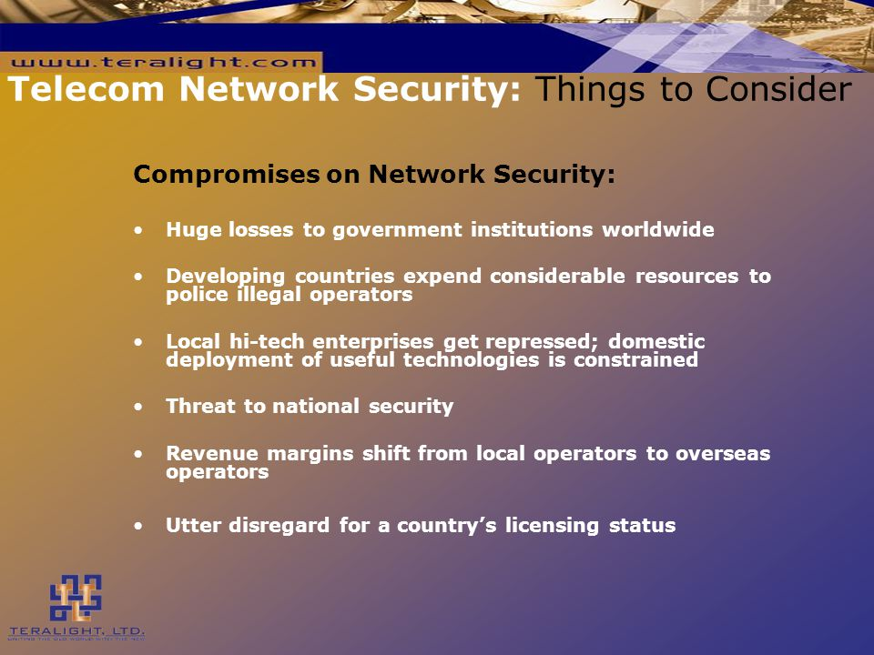 Compromises on Network Security: Huge losses to government institutions worldwide Developing countries expend considerable resources to police illegal operators Local hi-tech enterprises get repressed; domestic deployment of useful technologies is constrained Threat to national security Revenue margins shift from local operators to overseas operators Utter disregard for a country's licensing status Telecom Network Security: Things to Consider