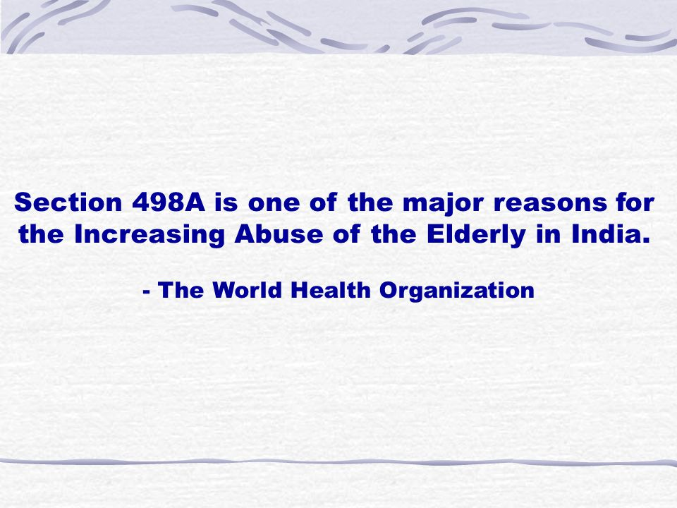 Section 498A is one of the major reasons for the Increasing Abuse of the Elderly in India. - The World Health Organization