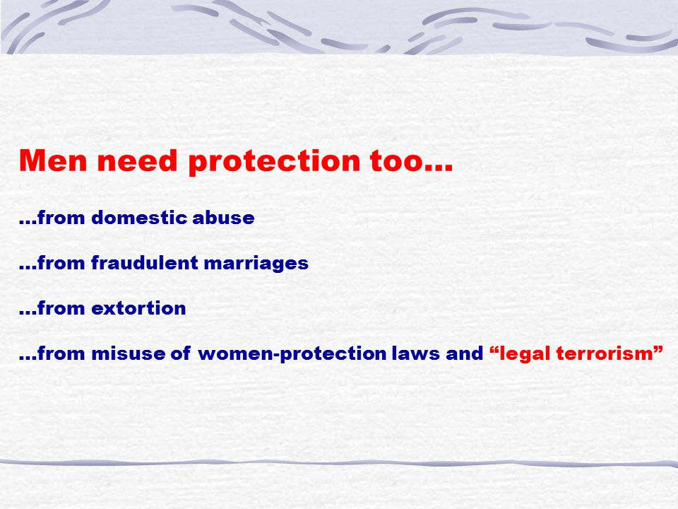 "Men need protection too… …from domestic abuse …from fraudulent marriages …from extortion …from misuse of women-protection laws and ""legal terrorism"""