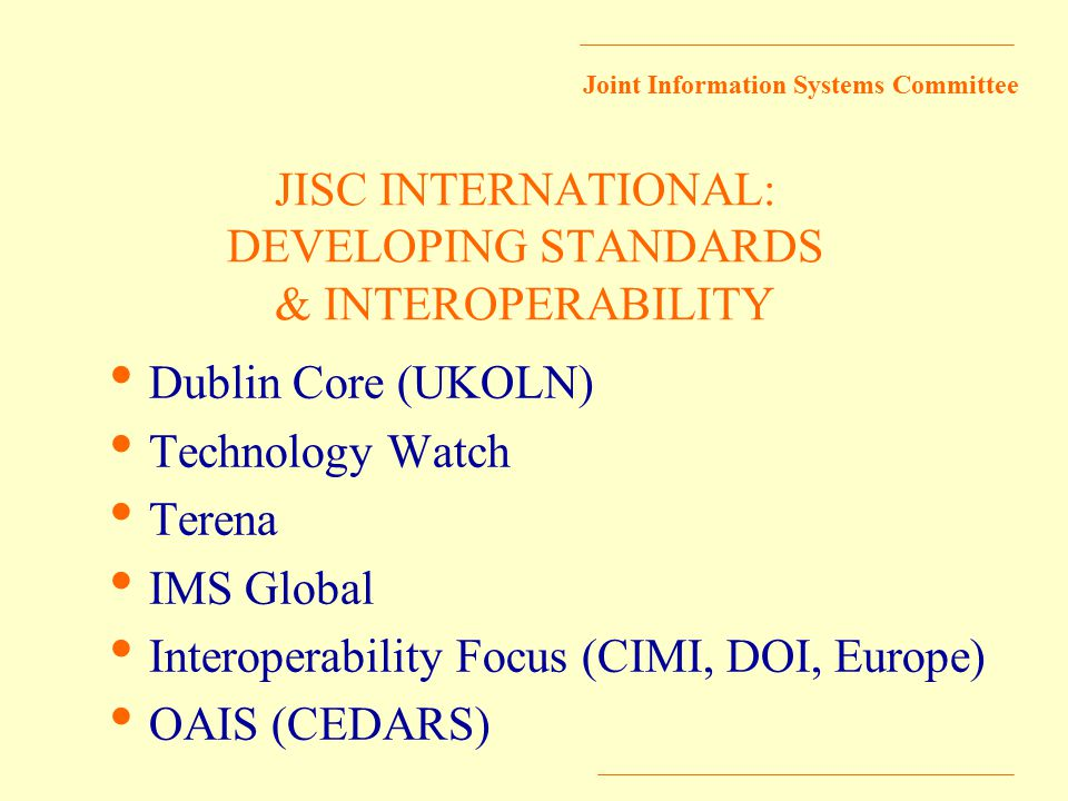 Joint Information Systems Committee JISC INTERNATIONAL: DEVELOPING STANDARDS & INTEROPERABILITY Dublin Core (UKOLN) Technology Watch Terena IMS Global Interoperability Focus (CIMI, DOI, Europe) OAIS (CEDARS)