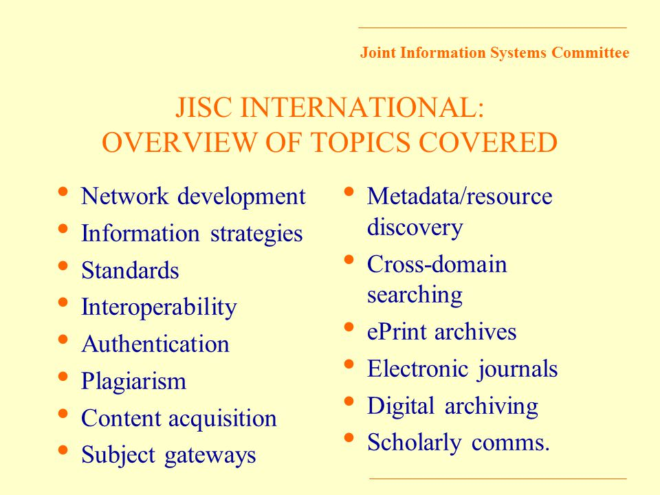 Joint Information Systems Committee JISC INTERNATIONAL: OVERVIEW OF TOPICS COVERED Network development Information strategies Standards Interoperability Authentication Plagiarism Content acquisition Subject gateways Metadata/resource discovery Cross-domain searching ePrint archives Electronic journals Digital archiving Scholarly comms.