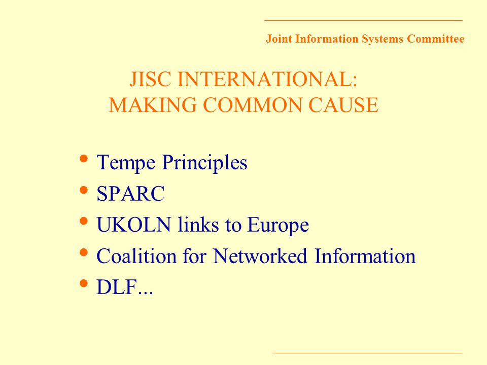 Joint Information Systems Committee JISC INTERNATIONAL: MAKING COMMON CAUSE Tempe Principles SPARC UKOLN links to Europe Coalition for Networked Information DLF...