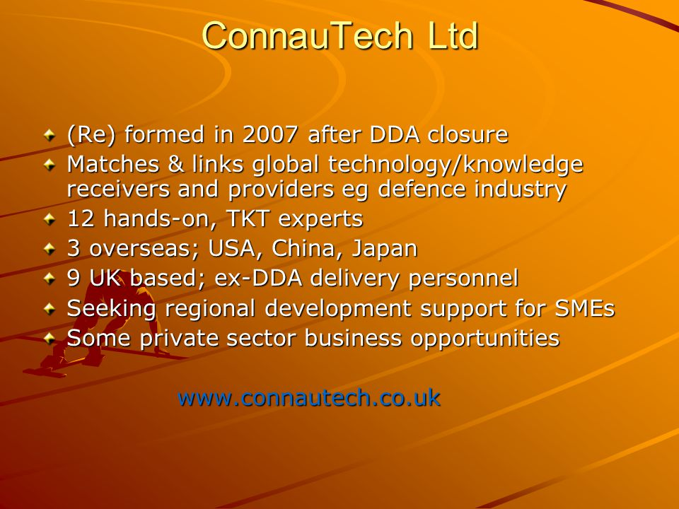 ConnauTech Ltd (Re) formed in 2007 after DDA closure Matches & links global technology/knowledge receivers and providers eg defence industry 12 hands-on, TKT experts 3 overseas; USA, China, Japan 9 UK based; ex-DDA delivery personnel Seeking regional development support for SMEs Some private sector business opportunities www.connautech.co.uk