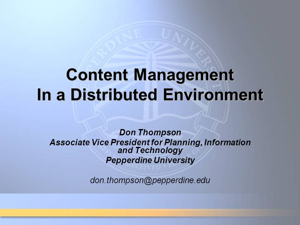 Content Management In a Distributed Environment Don Thompson Associate Vice President for Planning, Information and Technology Pepperdine University don.thompson@pepperdine.edu