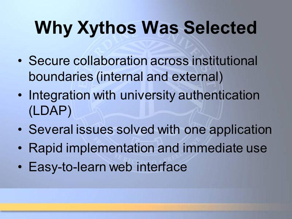 Why Xythos Was Selected Secure collaboration across institutional boundaries (internal and external) Integration with university authentication (LDAP) Several issues solved with one application Rapid implementation and immediate use Easy-to-learn web interface