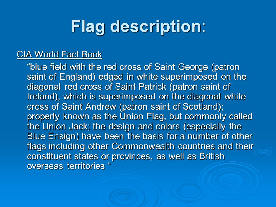 Flag description: CIA World Fact Book blue field with the red cross of Saint George (patron saint of England) edged in white superimposed on the diagonal red cross of Saint Patrick (patron saint of Ireland), which is superimposed on the diagonal white cross of Saint Andrew (patron saint of Scotland); properly known as the Union Flag, but commonly called the Union Jack; the design and colors (especially the Blue Ensign) have been the basis for a number of other flags including other Commonwealth countries and their constituent states or provinces, as well as British overseas territories
