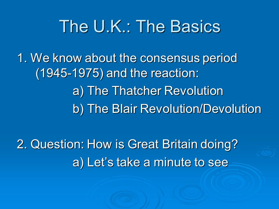 The U.K.: The Basics 1. We know about the consensus period (1945-1975) and the reaction: a) The Thatcher Revolution b) The Blair Revolution/Devolution