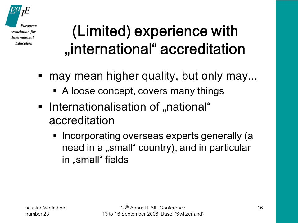 "session/workshop number 23 18 th Annual EAIE Conference 13 to 16 September 2006, Basel (Switzerland) 16 (Limited) experience with ""international accreditation  may mean higher quality, but only may..."