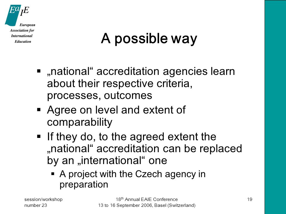 """session/workshop number 23 18 th Annual EAIE Conference 13 to 16 September 2006, Basel (Switzerland) 19 A possible way  """"national accreditation agencies learn about their respective criteria, processes, outcomes  Agree on level and extent of comparability  If they do, to the agreed extent the """"national accreditation can be replaced by an """"international one  A project with the Czech agency in preparation"""