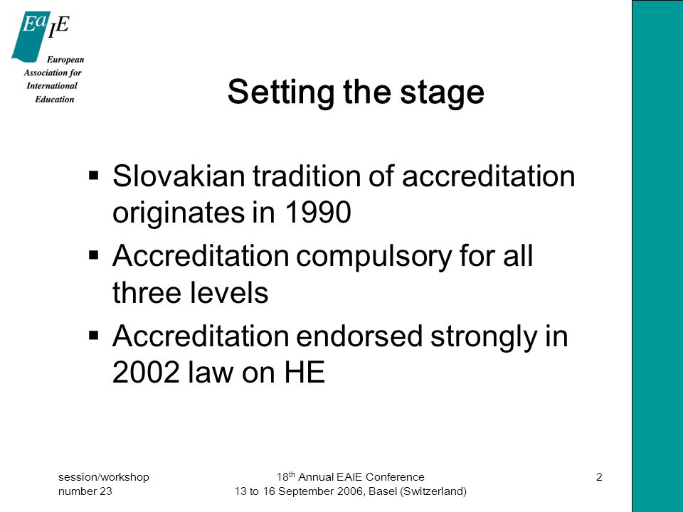 session/workshop number 23 18 th Annual EAIE Conference 13 to 16 September 2006, Basel (Switzerland) 2 Setting the stage  Slovakian tradition of accreditation originates in 1990  Accreditation compulsory for all three levels  Accreditation endorsed strongly in 2002 law on HE