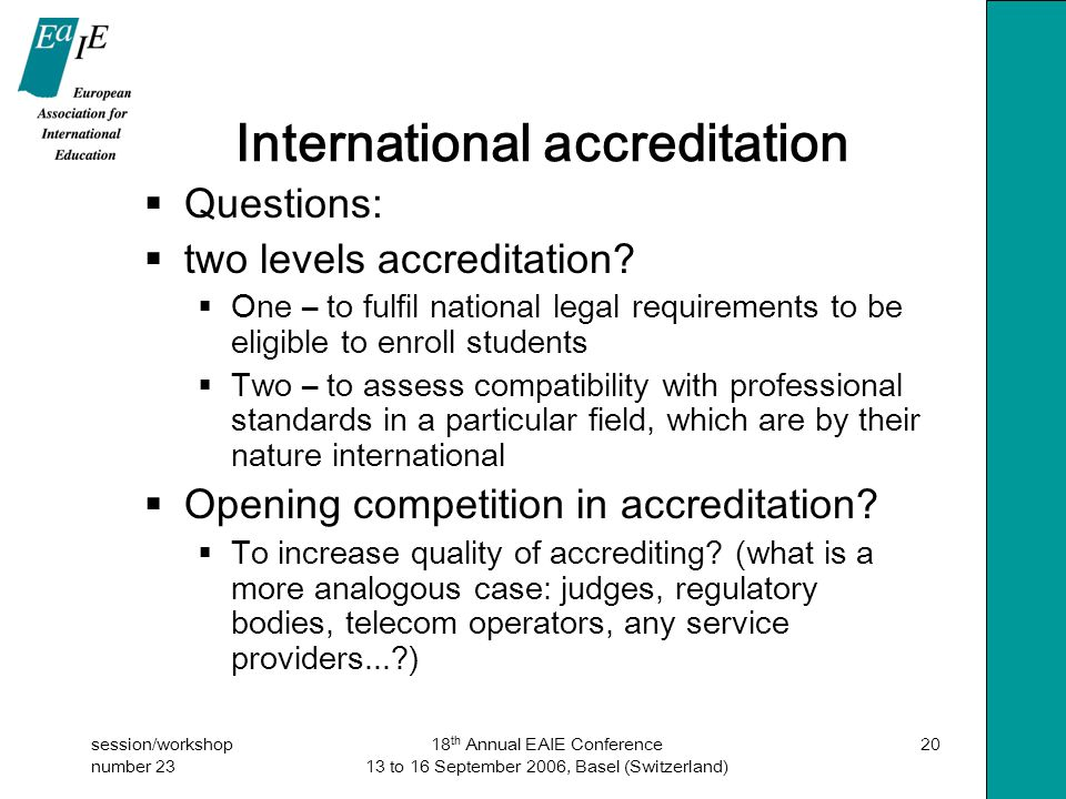 session/workshop number 23 18 th Annual EAIE Conference 13 to 16 September 2006, Basel (Switzerland) 20 International accreditation  Questions:  two levels accreditation.