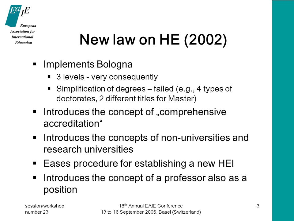 "session/workshop number 23 18 th Annual EAIE Conference 13 to 16 September 2006, Basel (Switzerland) 3 New law on HE (2002)  Implements Bologna  3 levels - very consequently  Simplification of degrees – failed (e.g., 4 types of doctorates, 2 different titles for Master)  Introduces the concept of ""comprehensive accreditation  Introduces the concepts of non-universities and research universities  Eases procedure for establishing a new HEI  Introduces the concept of a professor also as a position"