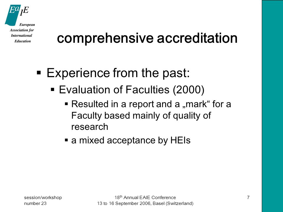 """session/workshop number 23 18 th Annual EAIE Conference 13 to 16 September 2006, Basel (Switzerland) 7 comprehensive accreditation  Experience from the past:  Evaluation of Faculties (2000)  Resulted in a report and a """"mark for a Faculty based mainly of quality of research  a mixed acceptance by HEIs"""