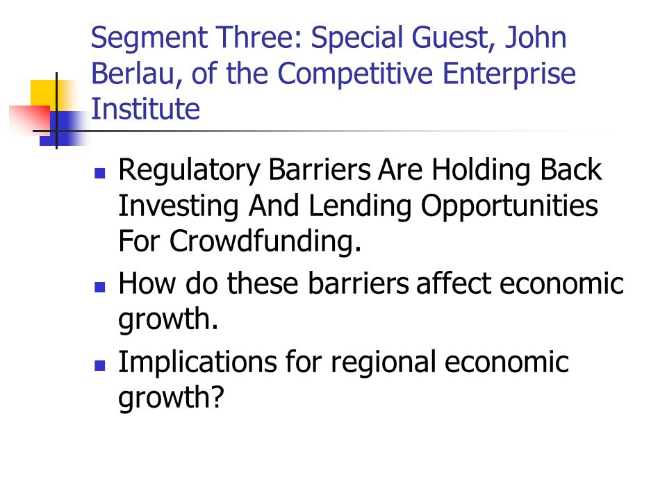 Segment Three: Special Guest, John Berlau, of the Competitive Enterprise Institute Regulatory Barriers Are Holding Back Investing And Lending Opportunities For Crowdfunding.