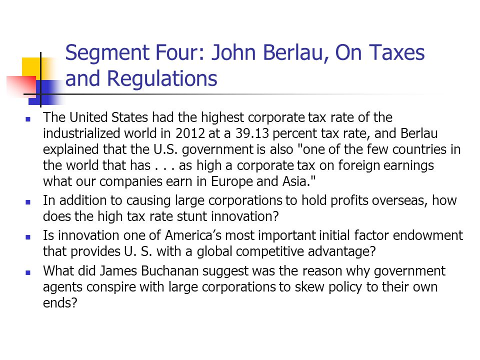 Segment Four: John Berlau, On Taxes and Regulations The United States had the highest corporate tax rate of the industrialized world in 2012 at a 39.13 percent tax rate, and Berlau explained that the U.S.