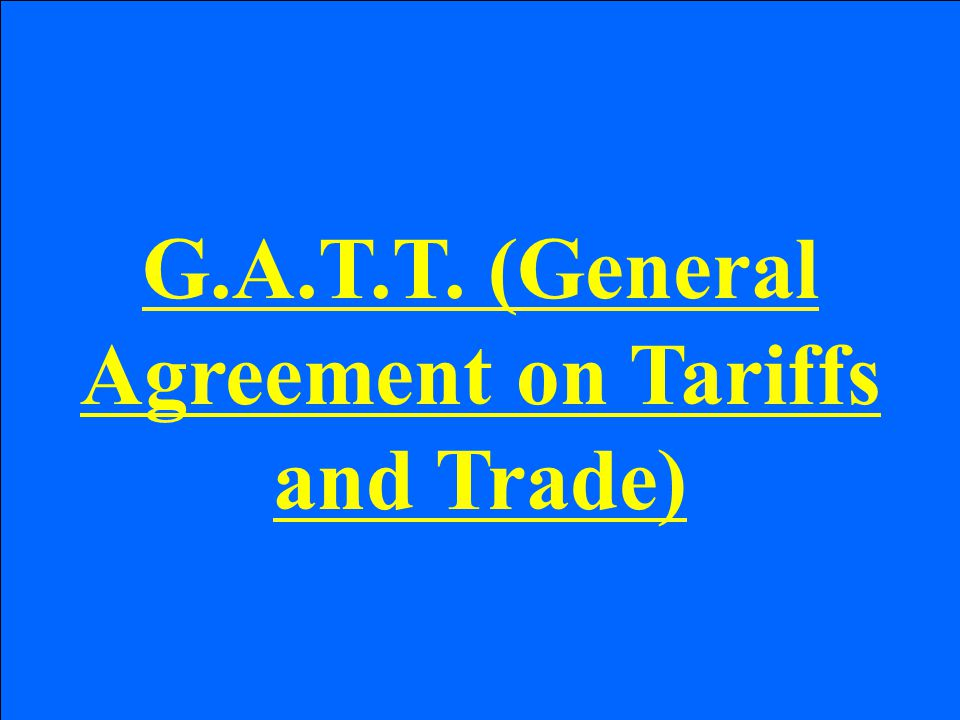 G.A.T.T. (General Agreement on Tariffs and Trade)